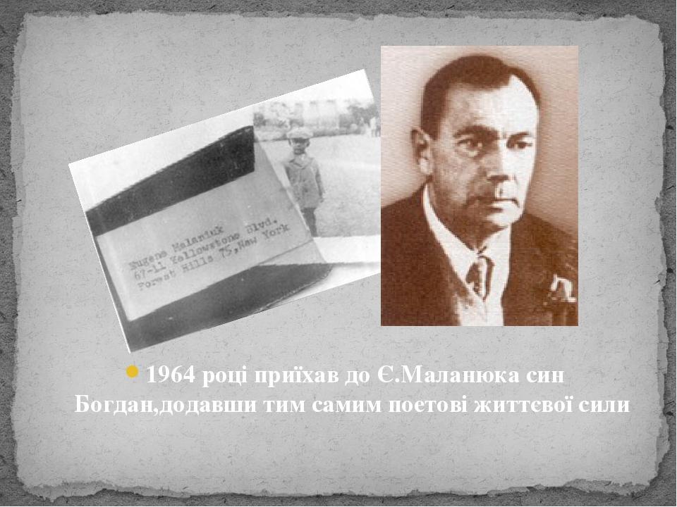 1964 році приїхав до Є.Маланюка син Богдан,додавши тим самим поетові життєвої сили