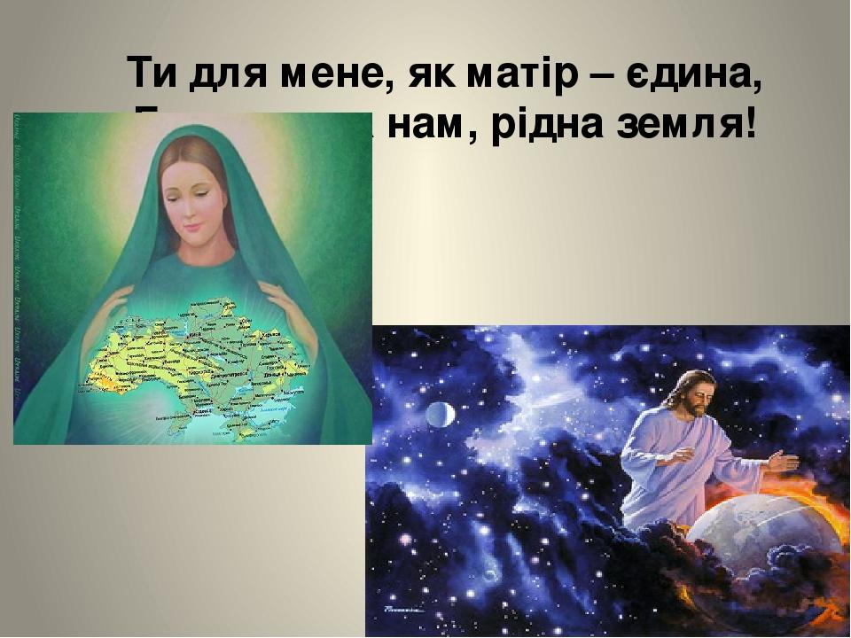 Ти для мене, як матір – єдина, Богом дана нам, рідна земля!
