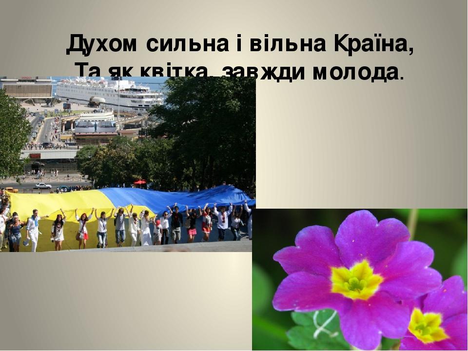 Духом сильна і вільна Країна, Та як квітка, завжди молода.