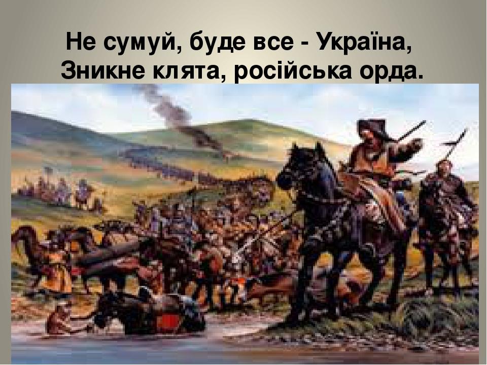 Не сумуй, буде все - Україна, Зникне клята, російська орда.