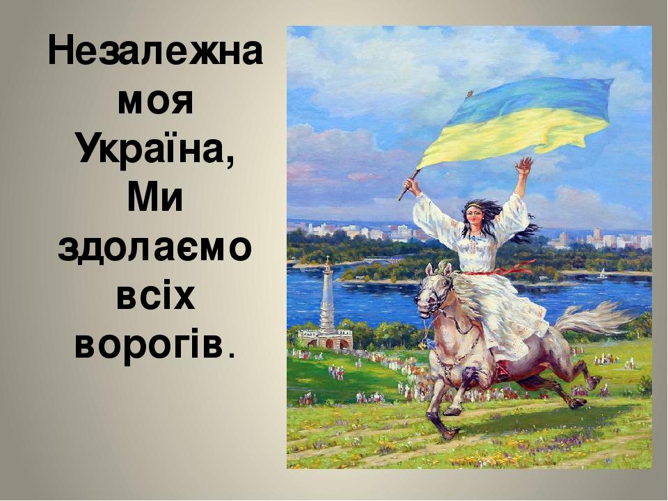 Незалежна моя Україна, Ми здолаємо всіх ворогів.