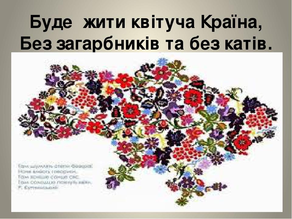 Буде жити квітуча Країна, Без загарбників та без катів.