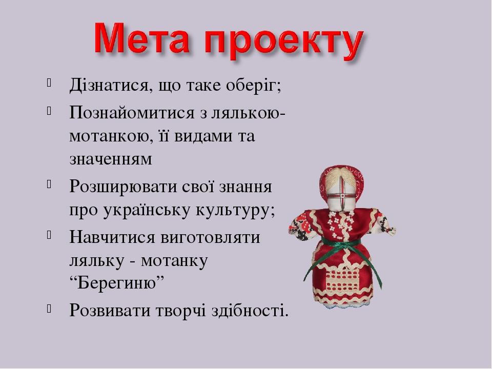 Дізнатися, що таке оберіг; Познайомитися з лялькою-мотанкою, її видами та значенням Розширювати свої знання про українську культуру; Навчитися виго...