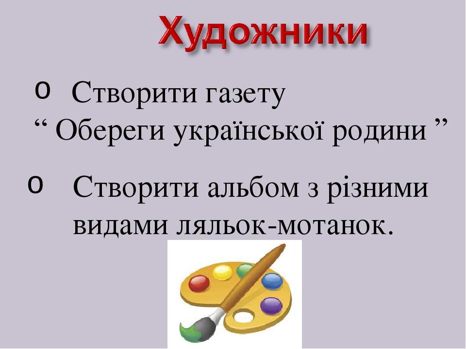 """Створити газету """" Обереги української родини """" Створити альбом з різними видами ляльок-мотанок."""