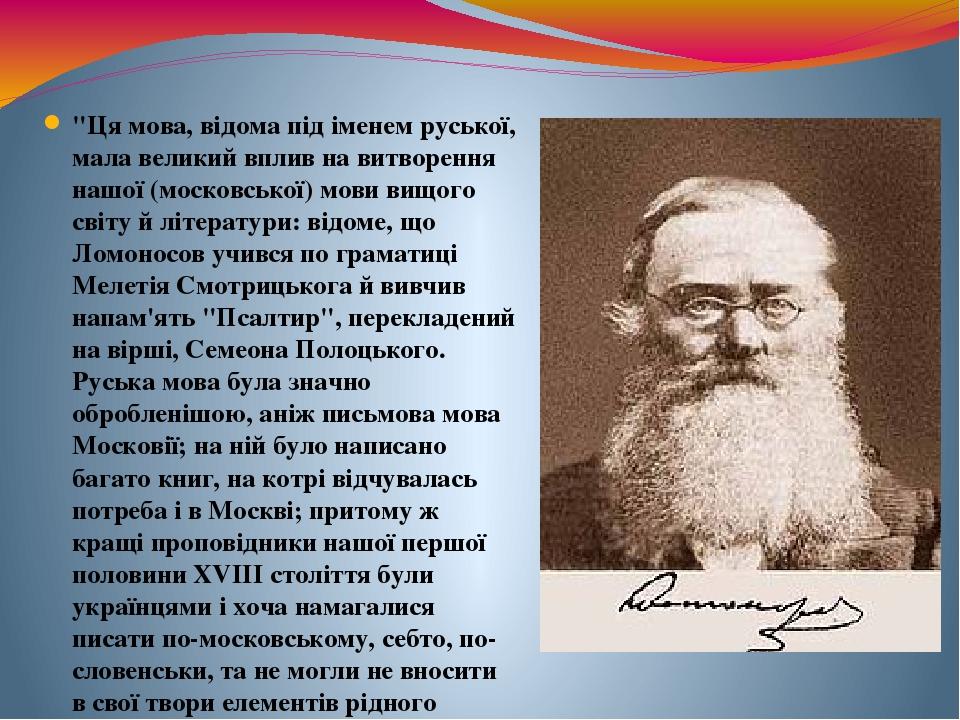"""""""Ця мова, відома під іменем руської, мала великий вплив на витворення нашої (московської) мови вищого світу й літератури: відоме, що Ломоносов учив..."""