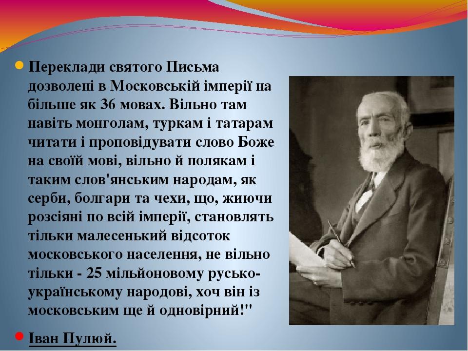 Переклади святого Письма дозволені в Московській імперії на більше як 36 мовах. Вільно там навіть монголам, туркам і татарам читати і проповідувати...
