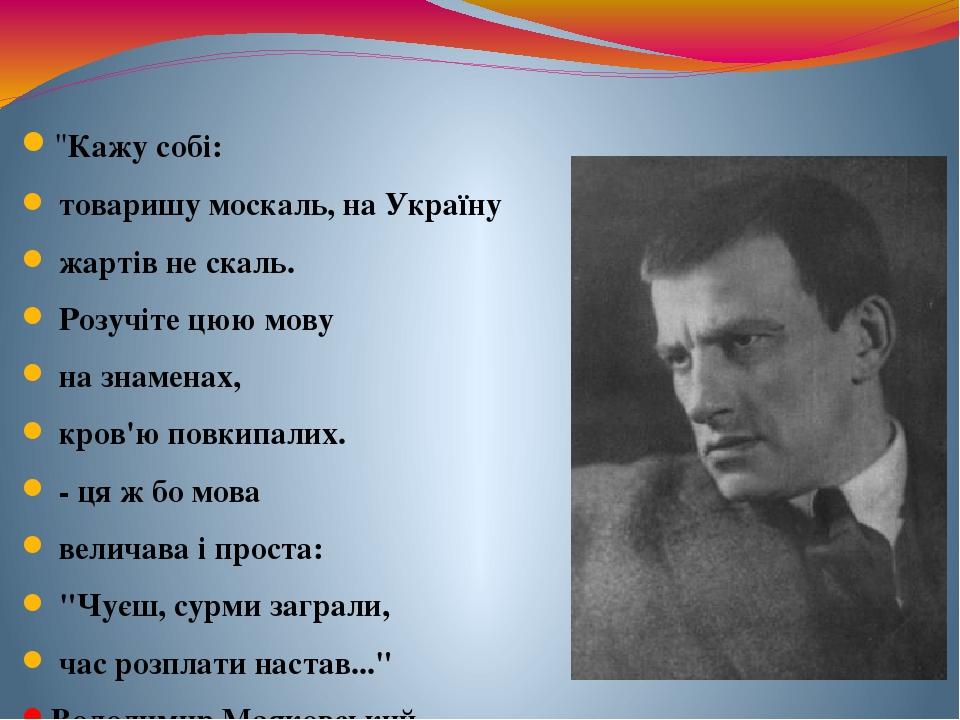 """""""Кажу собі: товаришу москаль, на Україну жартів не скаль. Розучіте цюю мову на знаменах, кров'ю повкипалих. - ця ж бо мова величава і проста: """"Чуєш..."""