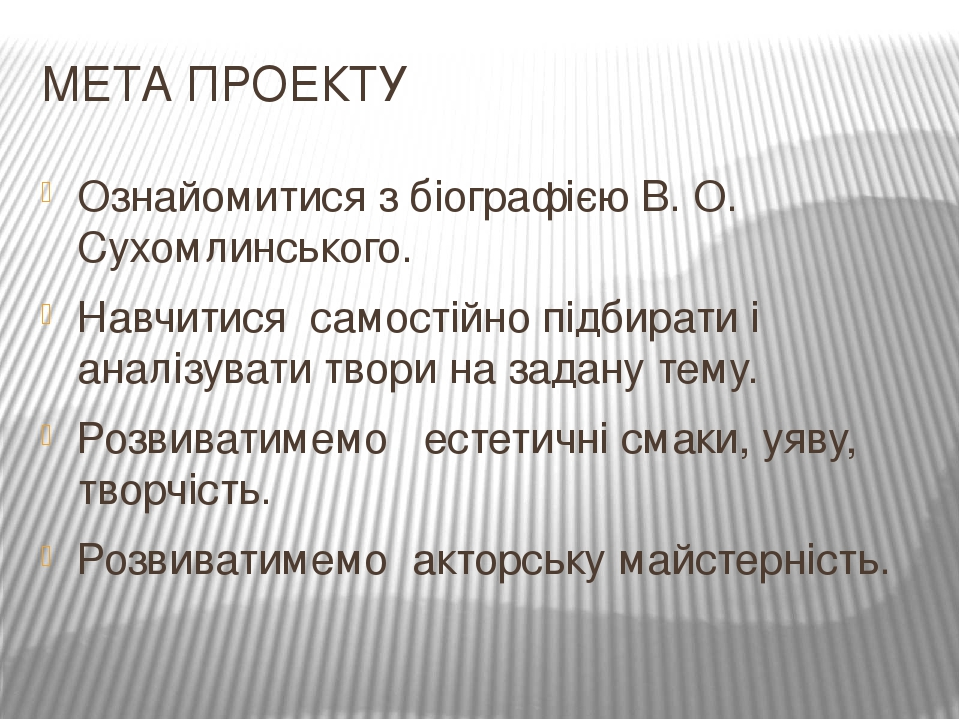 МЕТА ПРОЕКТУ Ознайомитися з біографією В. О. Сухомлинського. Навчитися самостійно підбирати і аналізувати твори на задану тему. Розвиватимемо естет...