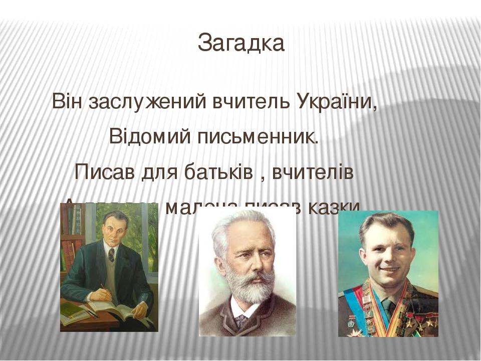 Загадка Він заслужений вчитель України, Відомий письменник. Писав для батьків , вчителів А для вас малеча писав казки.