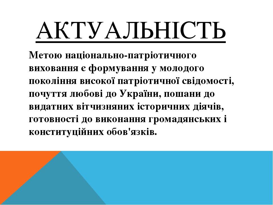 АКТУАЛЬНІСТЬ Метою національно-патріотичного виховання є формування у молодого покоління високої патріотичної свідомості, почуття любові до України...