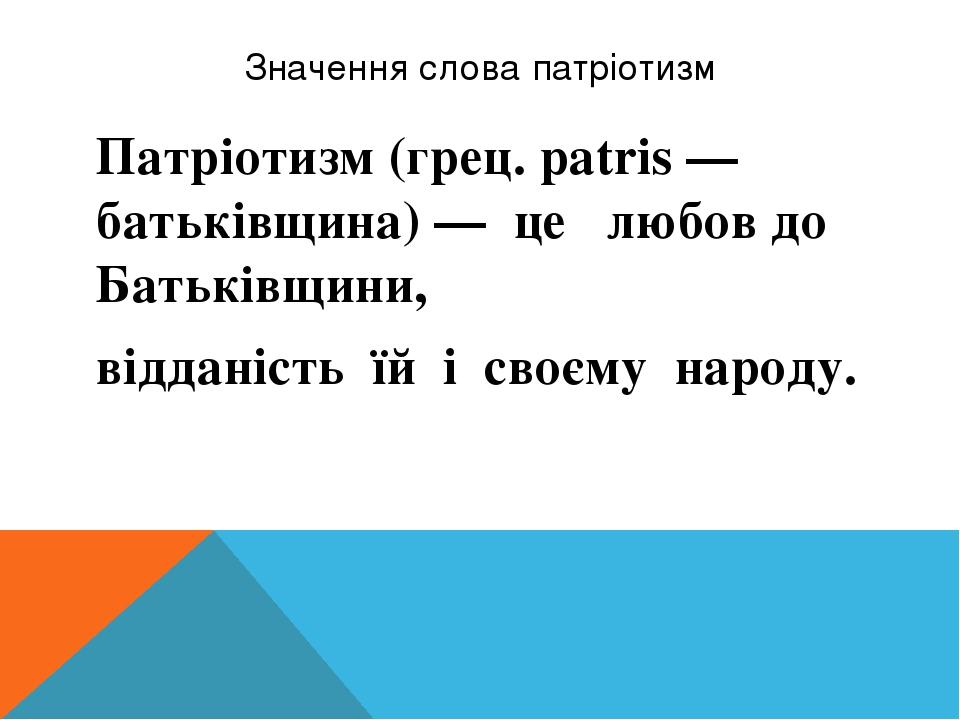 Значення слова патріотизм Патріотизм(грец. patris — батьківщина) — це любов до Батьківщини, відданість їй і своєму народу.