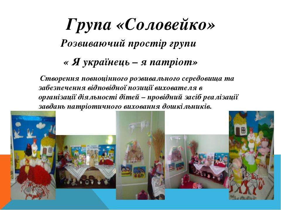 Група «Соловейко» Розвиваючий простір групи « Я українець – я патріот» Створення повноцінного розвивального середовища та забезпечення відповідної ...