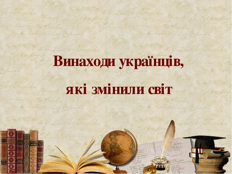Винаходи українців, які змінили світ