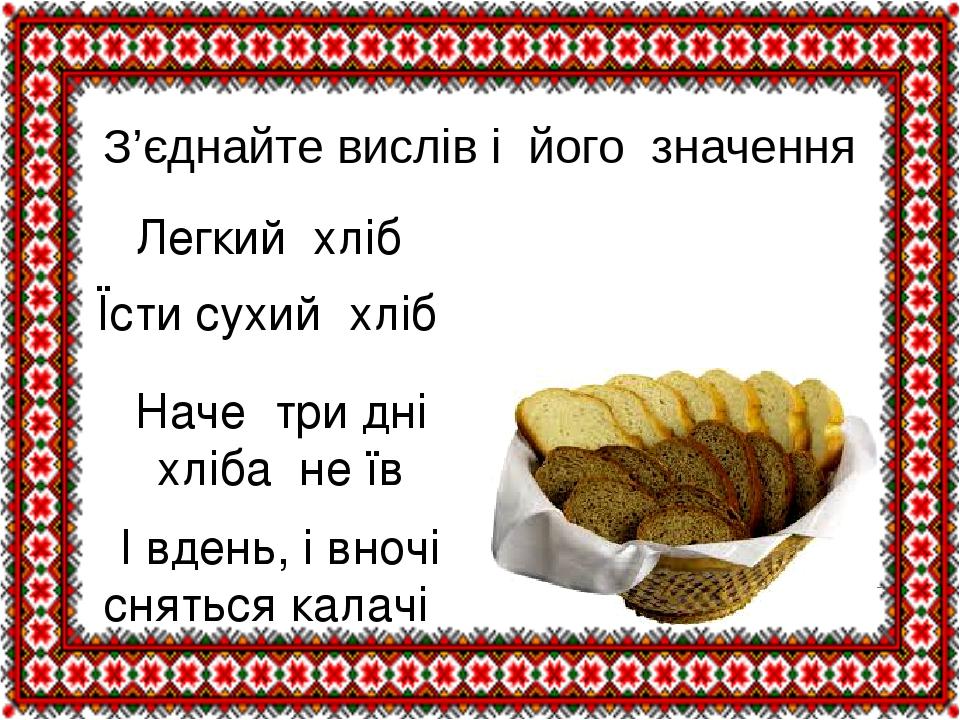 З'єднайте вислів і його значення Легкий хліб Їсти сухий хліб Наче три дні хліба не їв І вдень, і вночі сняться калачі