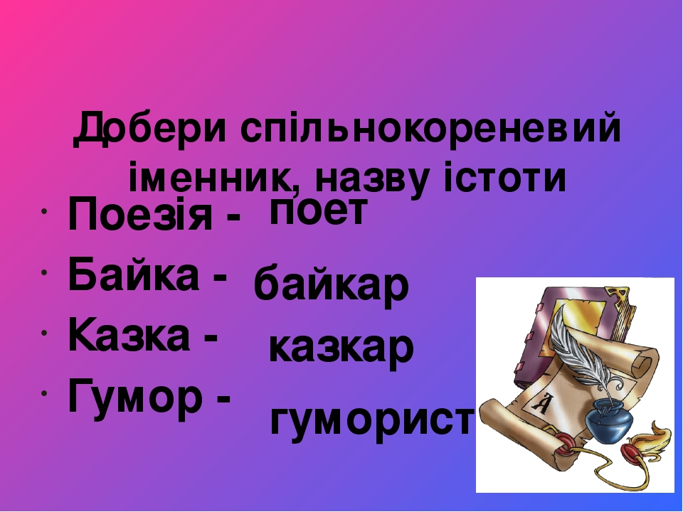 Добери спільнокореневий іменник, назву істоти Поезія - Байка - Казка - Гумор - поет байкар казкар гуморист