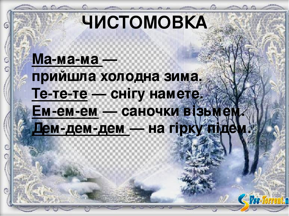 ЧИСТОМОВКА Ма-ма-ма — прийшла холодна зима. Те-те-те — снігу намете. Ем-ем-ем — саночки візьмем. Дем-дем-дем — на гірку підем.