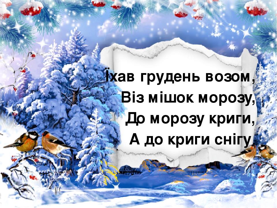 Їхав грудень возом, Віз мішок морозу, До морозу криги, А до криги снігу.