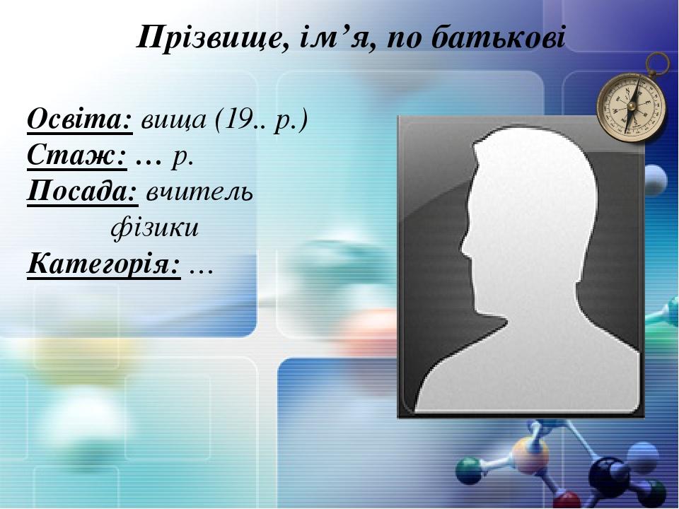 Прізвище, ім'я, по батькові Освіта: вища (19.. р.) Стаж: … р. Посада: вчитель фізики Категорія: …