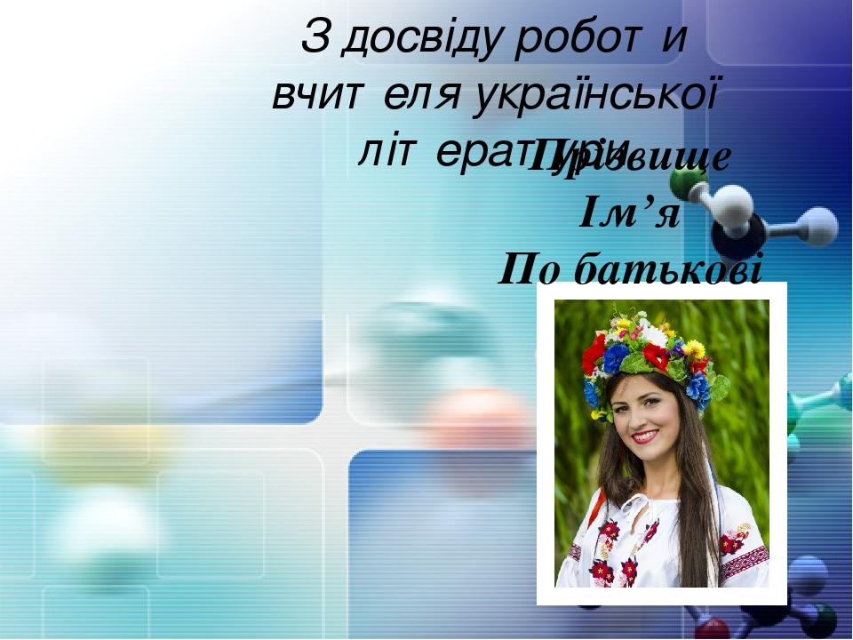 З досвіду роботи вчителя української літератури Прізвище Ім'я По батькові