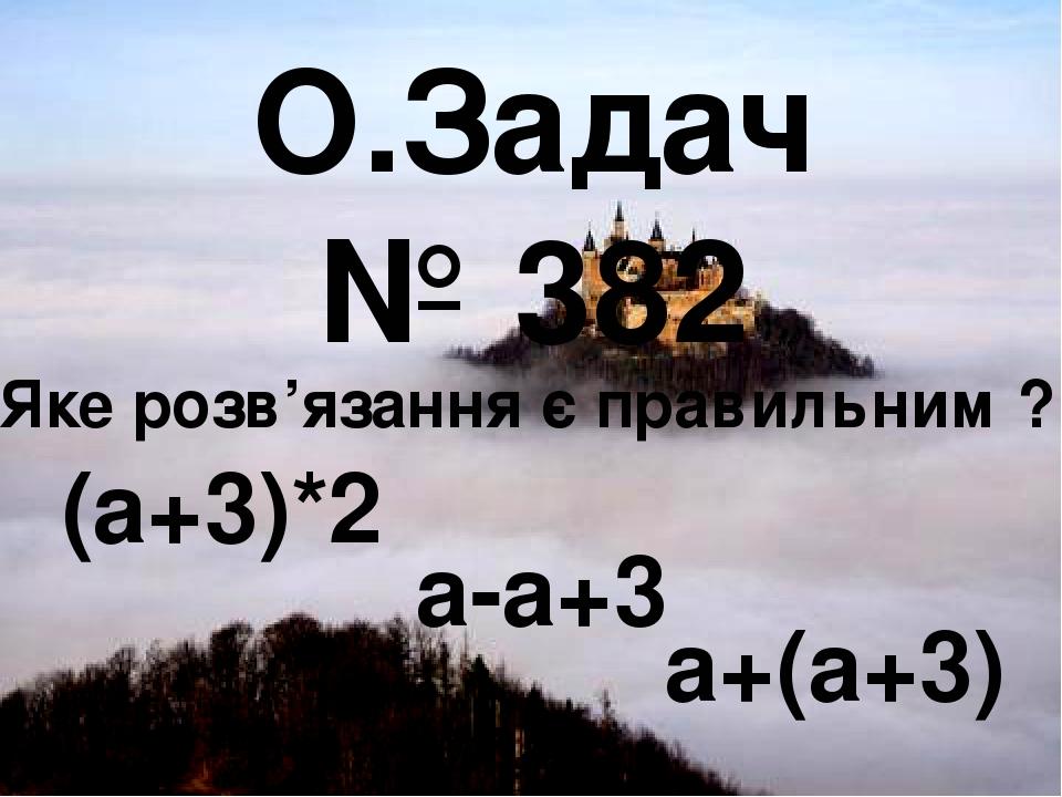 О.Задач № 382 Яке розв'язання є правильним ? (а+3)*2 а-а+3 а+(а+3)
