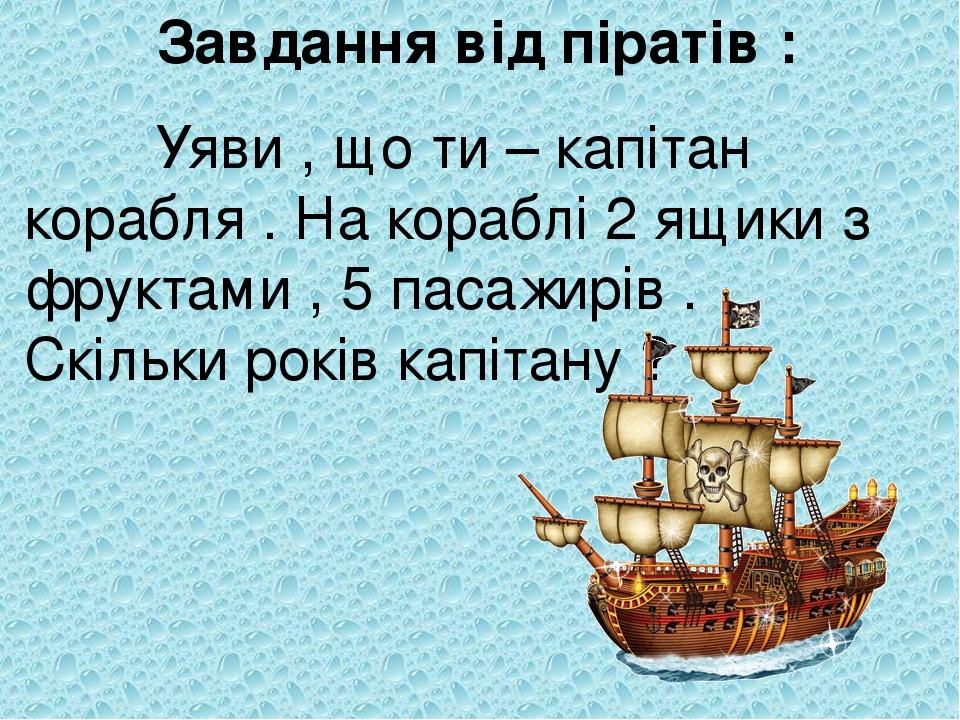 Завдання від піратів : Уяви , що ти – капітан корабля . На кораблі 2 ящики з фруктами , 5 пасажирів . Скільки років капітану ?