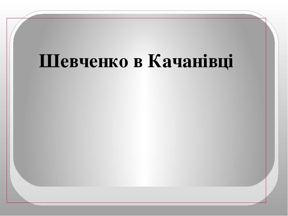 Шевченко в Качанівці
