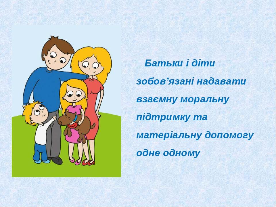 Батьки і діти зобов'язані надавати взаємну моральну підтримку та матеріальну допомогу одне одному