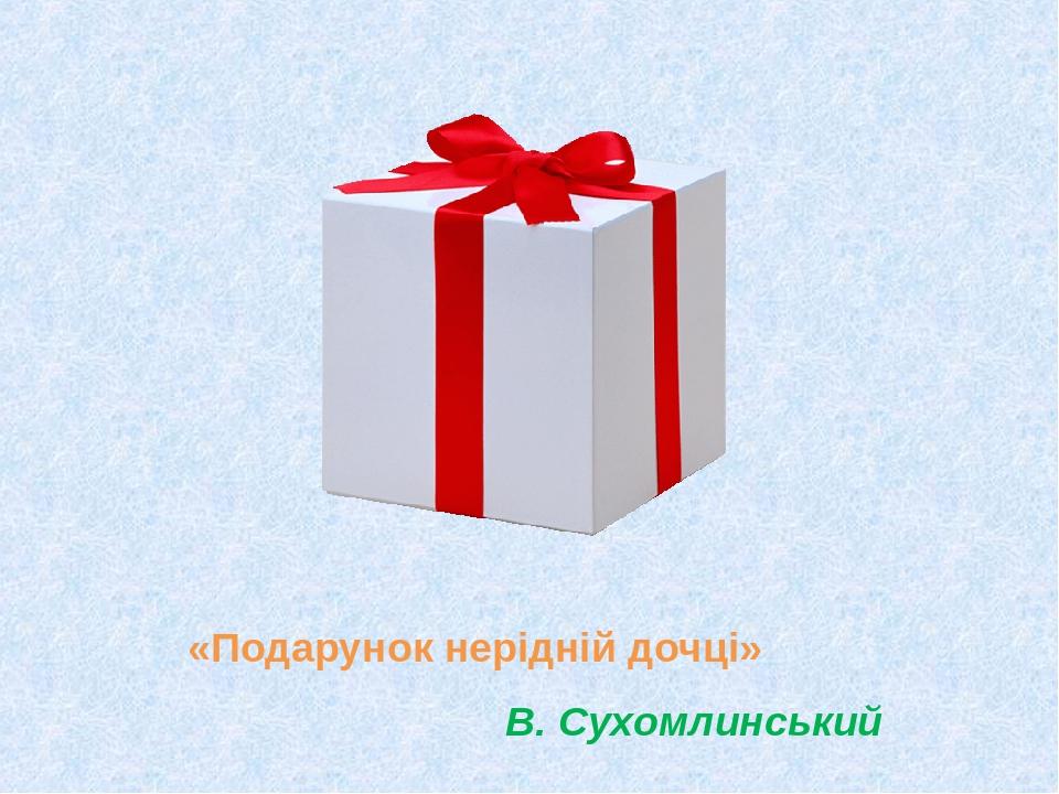 «Подарунок нерідній дочці» В. Сухомлинський