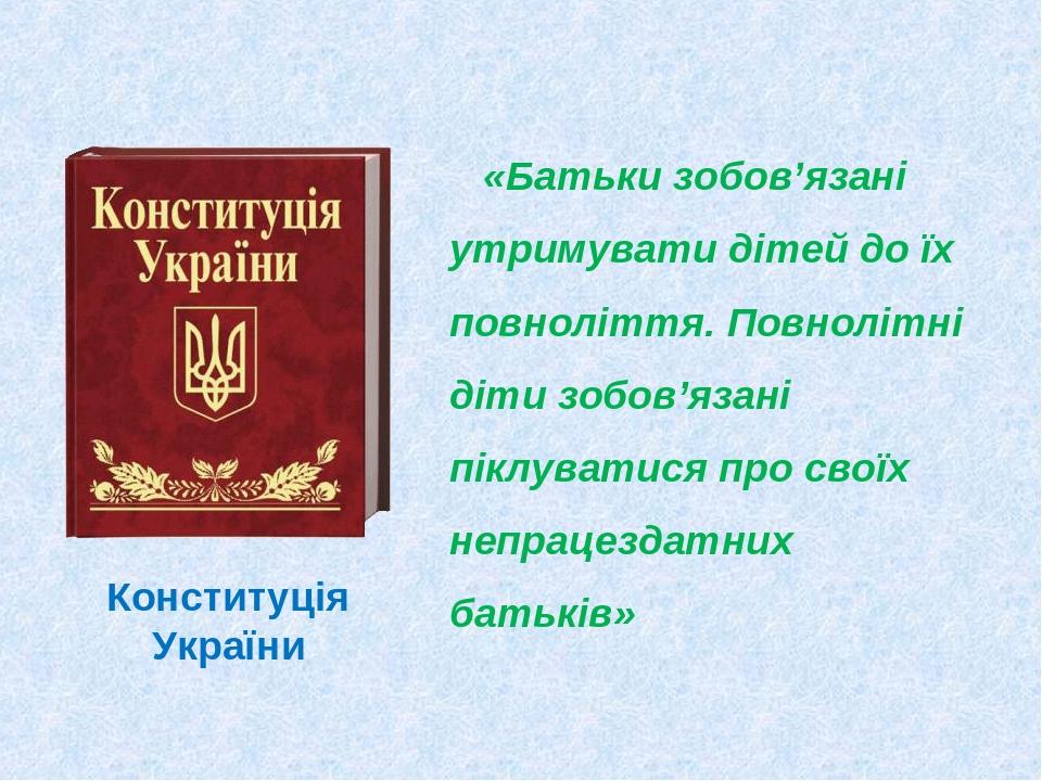 «Батьки зобов'язані утримувати дітей до їх повноліття. Повнолітні діти зобов'язані піклуватися про своїх непрацездатних батьків» Конституція України