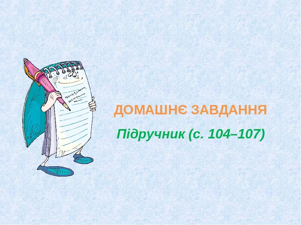 ДОМАШНЄ ЗАВДАННЯ Підручник (с. 104–107)
