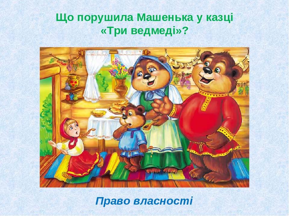 Що порушила Машенька у казці «Три ведмеді»? Право власності