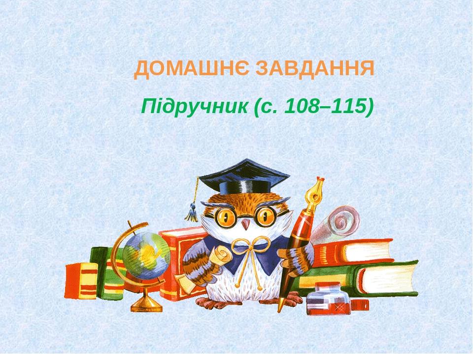 ДОМАШНЄ ЗАВДАННЯ Підручник (с. 108–115)