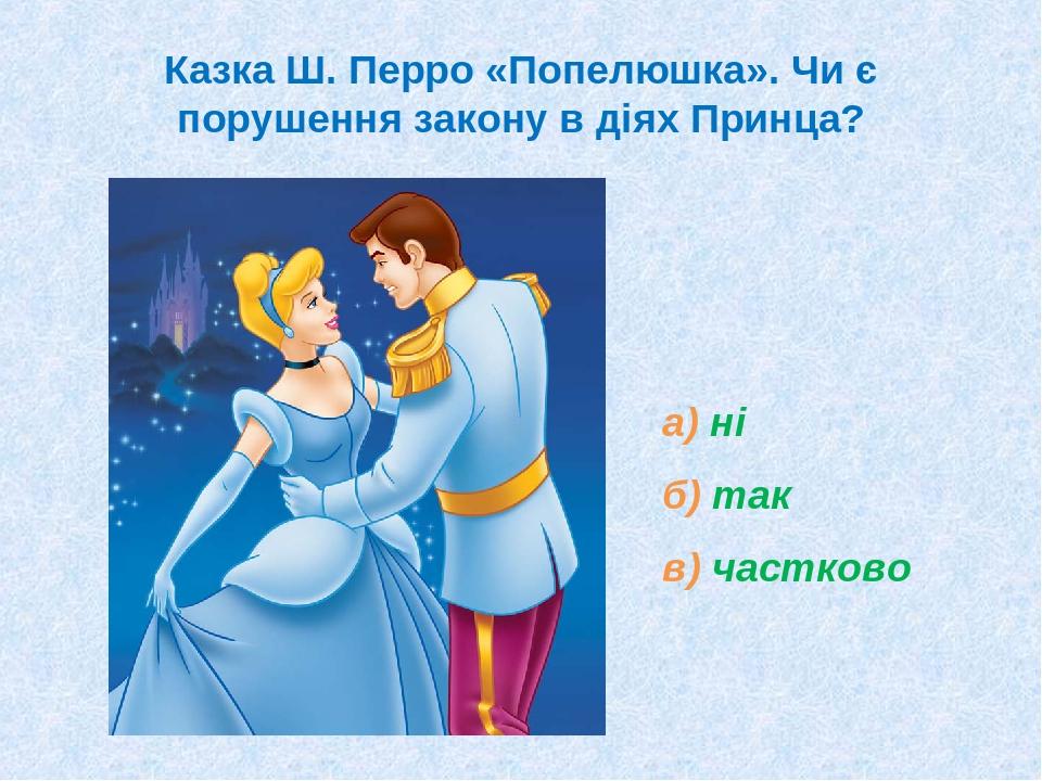 Казка Ш. Перро «Попелюшка». Чи є порушення закону в діях Принца? а) ні б) так в) частково