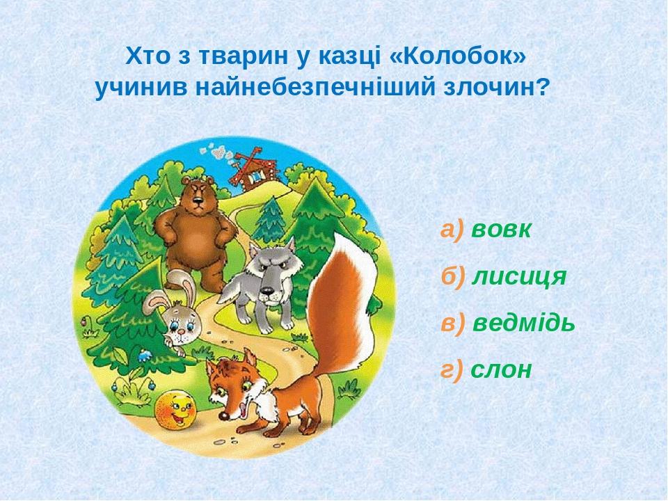 Хто з тварин у казці «Колобок» учинив найнебезпечніший злочин? а) вовк б) лисиця в) ведмідь г) слон