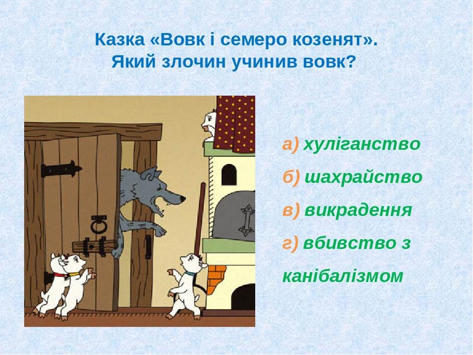 Казка «Вовк і семеро козенят». Який злочин учинив вовк? а) хуліганство б) шахрайство в) викрадення г) вбивство з канібалізмом