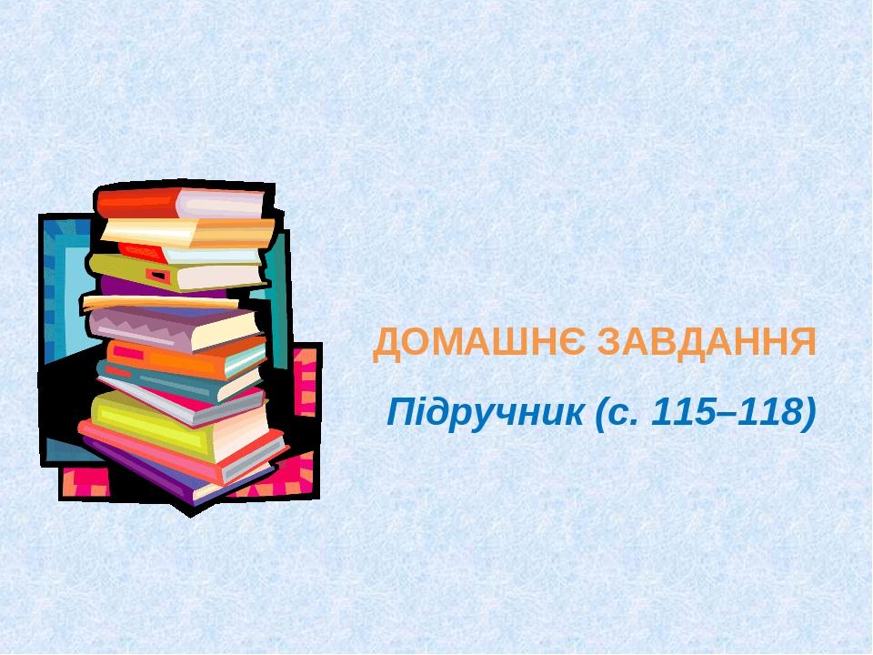 ДОМАШНЄ ЗАВДАННЯ Підручник (с. 115–118)