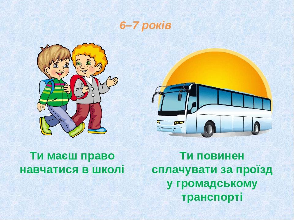 6–7 років Ти маєш право навчатися в школі Ти повинен сплачувати за проїзд у громадському транспорті