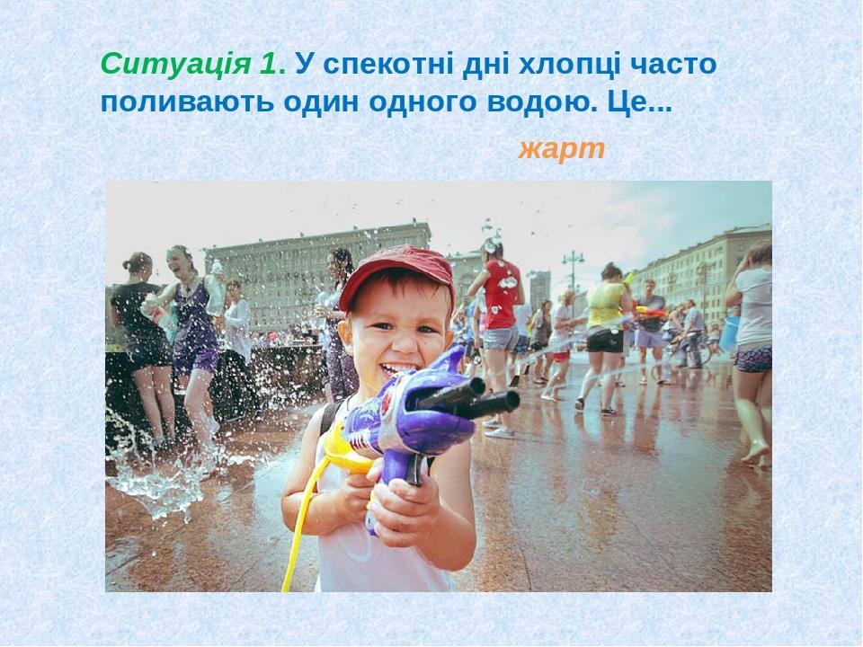 Ситуація 1. У спекотні дні хлопці часто поливають один одного водою. Це... жарт