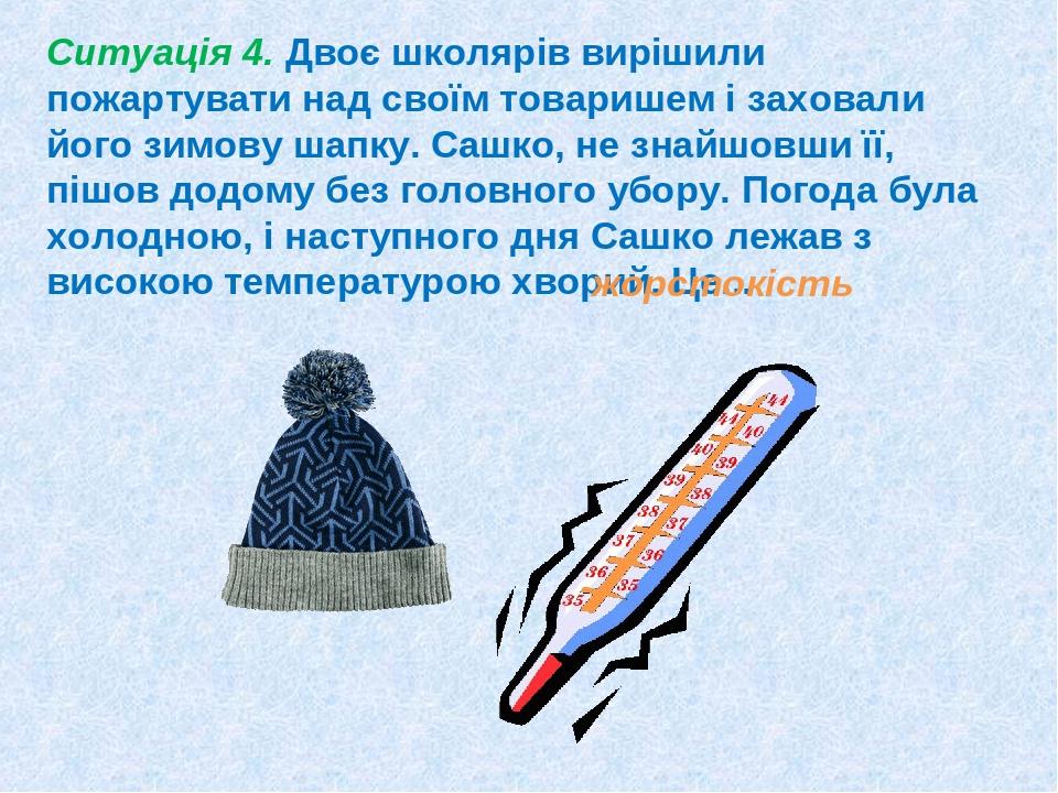 Ситуація 4. Двоє школярів вирішили пожартувати над своїм товаришем і заховали його зимову шапку. Сашко, не знайшовши її, пішов додому без головного...