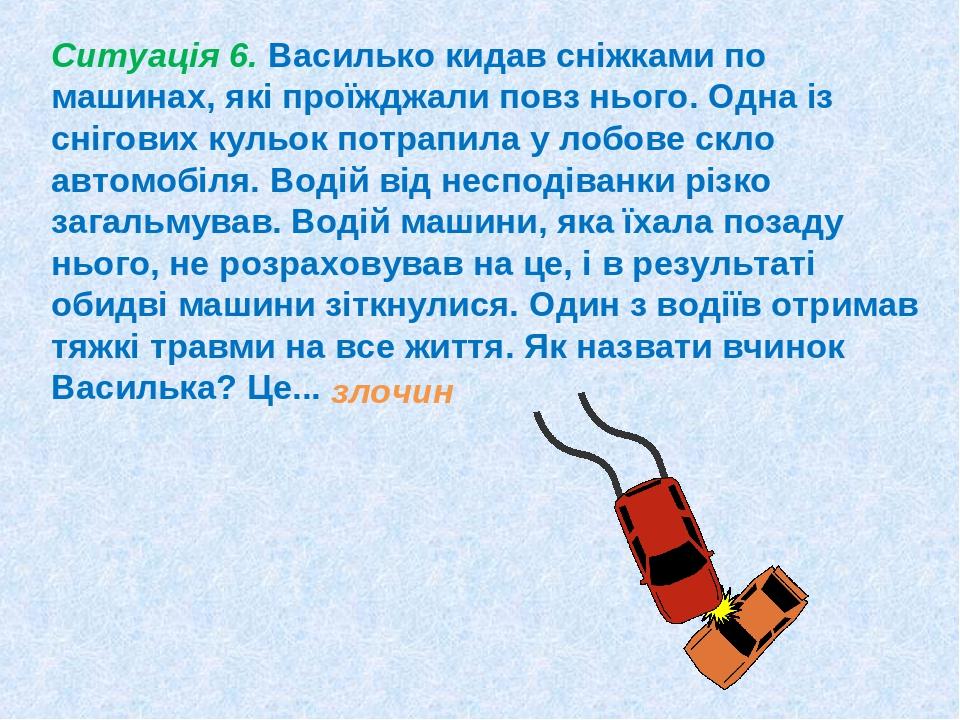 Ситуація 6. Василько кидав сніжками по машинах, які проїжджали повз нього. Одна із снігових кульок потрапила у лобове скло автомобіля. Водій від не...