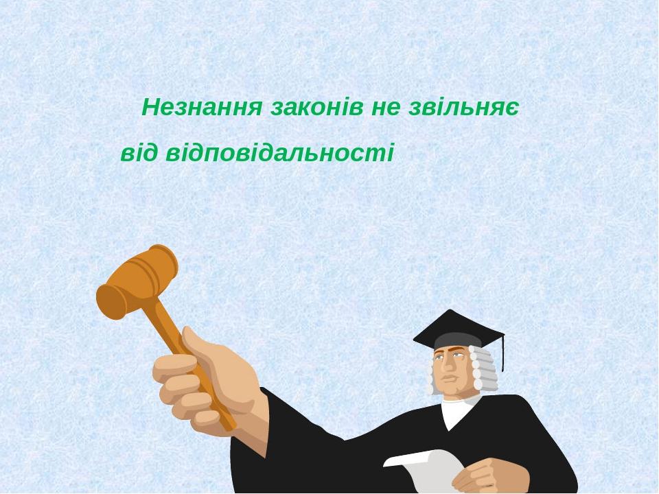 Незнання законів не звільняє від відповідальності