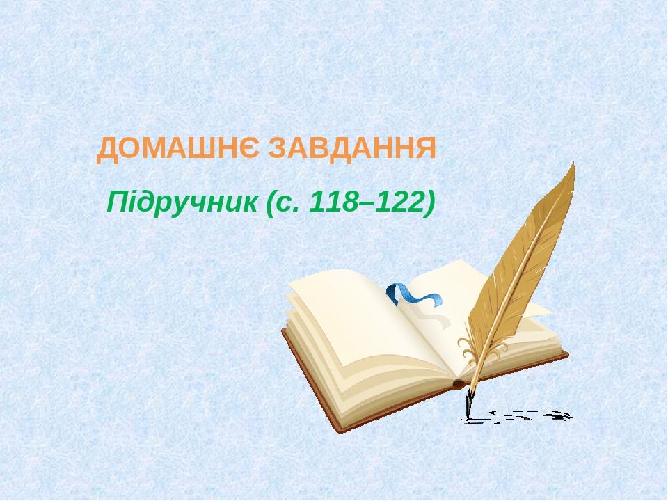 ДОМАШНЄ ЗАВДАННЯ Підручник (с. 118–122)