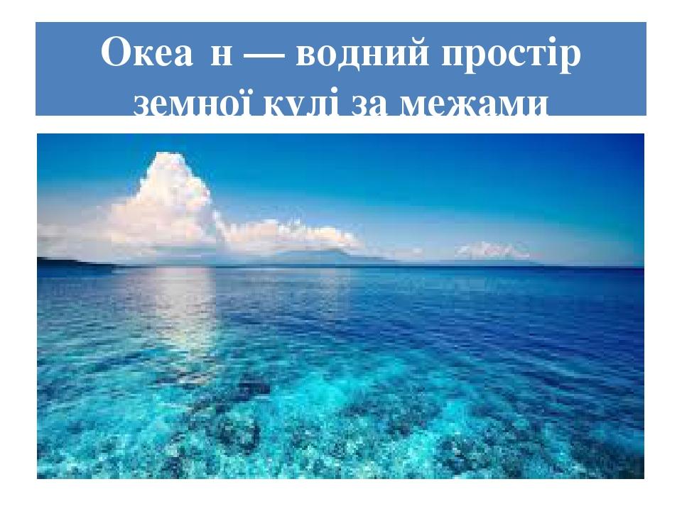 Океа́н — водний простір земної кулі за межами суходолу.