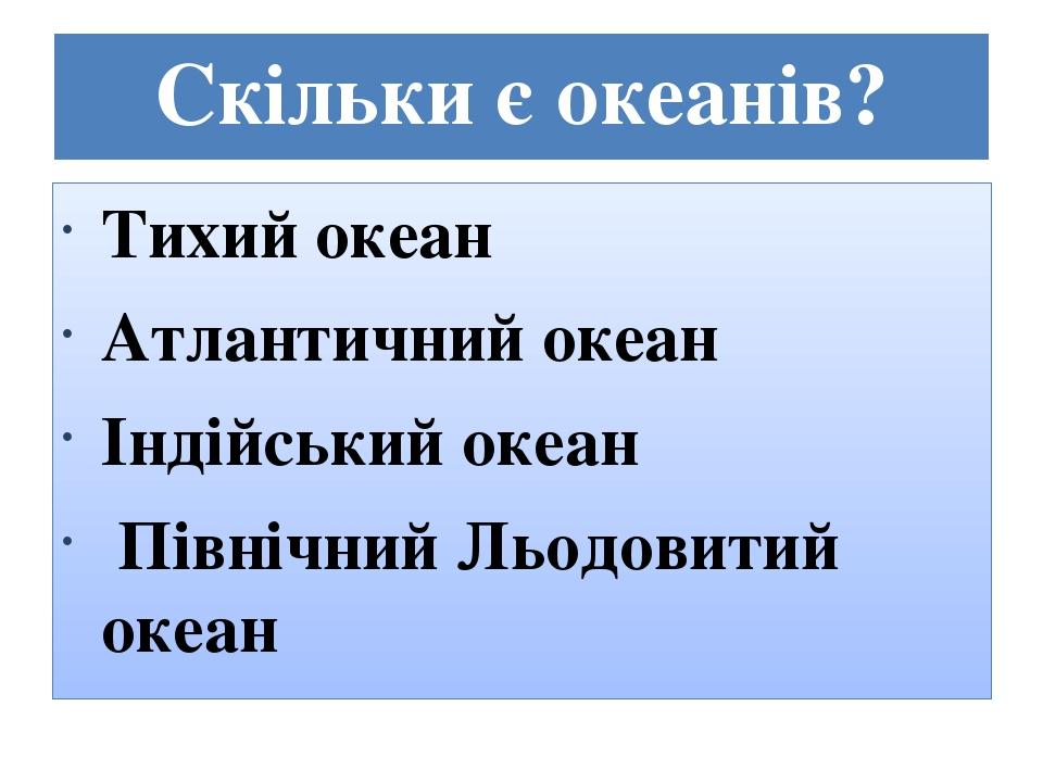 Скільки є океанів? Тихий океан Атлантичний океан Індійський океан Північний Льодовитий океан