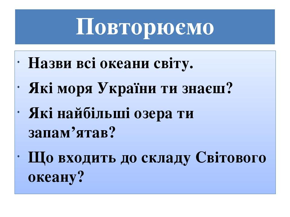 Повторюємо Назви всі океани світу. Які моря України ти знаєш? Які найбільші озера ти запам'ятав? Що входить до складу Світового океану?