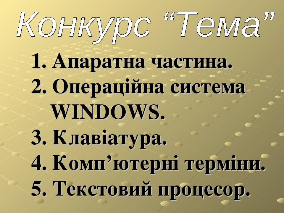 1. Апаратна частина. 2. Операційна система WINDOWS. 3. Клавіатура. 4. Комп'ютерні терміни. 5. Текстовий процесор.