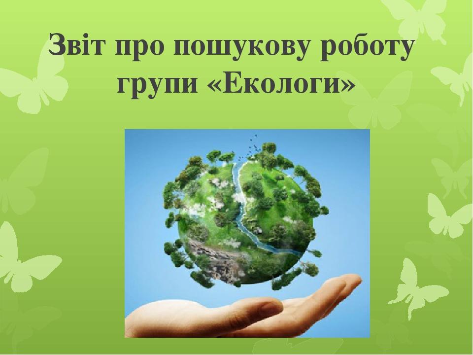 Звіт про пошукову роботу групи «Екологи»