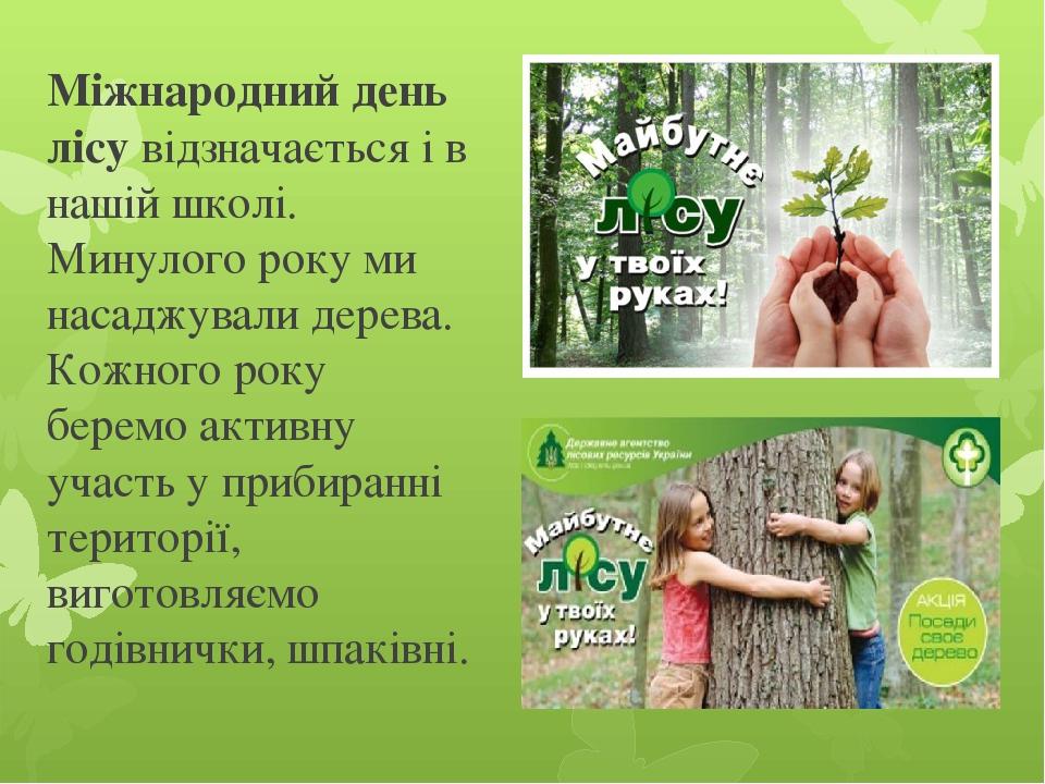 Міжнародний день лісу відзначається і в нашій школі. Минулого року ми насаджували дерева. Кожного року беремо активну участь у прибиранні території...