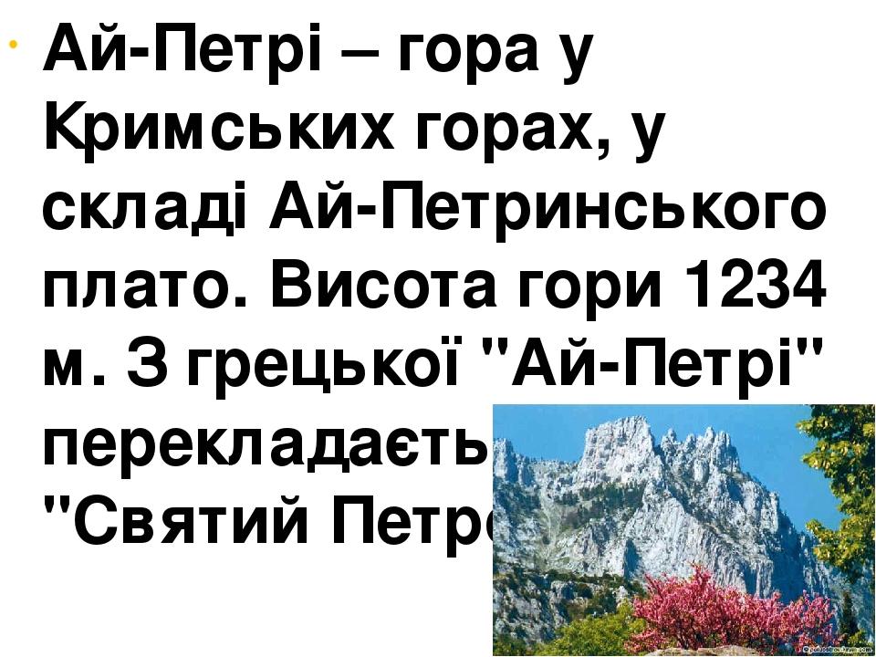 """Ай-Петрі – гора у Кримських горах, у складі Ай-Петринського плато. Висота гори 1234 м. З грецької """"Ай-Петрі"""" перекладається як """"Святий Петро""""."""