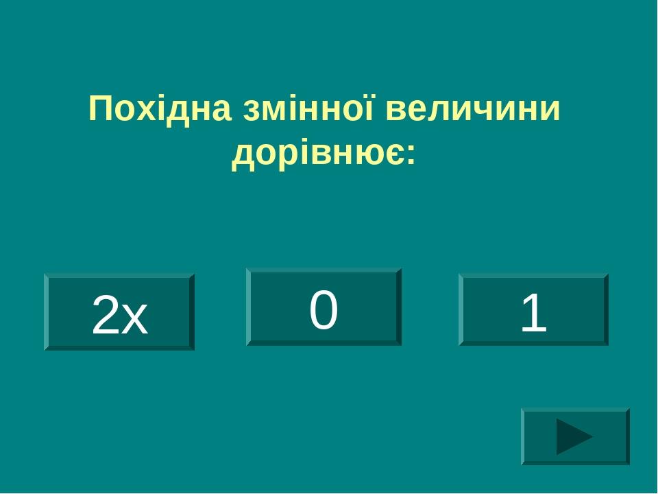 Похідна змінної величини дорівнює: 2х 0 1